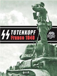 Ss Totenkopf - France 40: The Campaign Photo Diary of the Totenkopf Division, May 1940