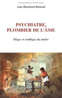 Psychiatre : plombier de l'âme : Pièges et sortilèges du métier