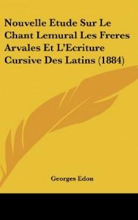 Nouvelle Etude Sur Le Chant Lemural Les Freres Arvales Et L'Ecriture Cursive Des Latins (1884)