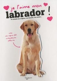 Je l'aime mon labrador ! : Tout ce que je dois savoir pour le rendre heureux