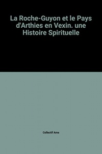 La Roche-Guyon et le Pays d'Arthies en Vexin. une Histoire Spirituelle