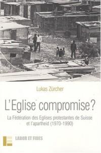 L'Eglise compromise ? : La fédération des Eglises protestantes de suisse et l'apartheid (1970-1990)
