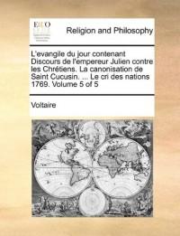 L'Evangile Du Jour Contenant Discours de L'Empereur Julien Contre Les Chrtiens. La Canonisation de Saint Cucusin. ... Le Cri Des Nations 1769. Volume