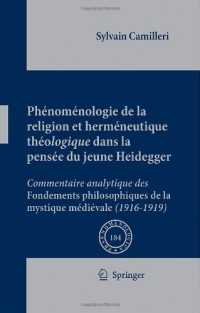 Phenomenologie De La Religion Et Hermeneutique Theologique Dans La Pensee Du Jeune Heidegger: Commentaire Analytique Des Fondements Philosophiques De La Mystique Medievale (1916-1919)