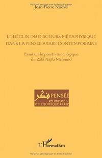Le déclin du discours métaphysique dans la pensée arabe contemporaine: Essai sur le positivisme logique de Zakî Najîb Mahmûd