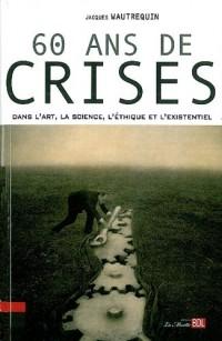 60 ans de crise : Dans l'art, les sciences, l'éthique et l'existentiel