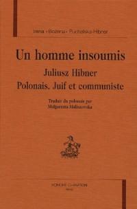 Un homme insoumis : Julius Hibner Polonais, Juif et communiste