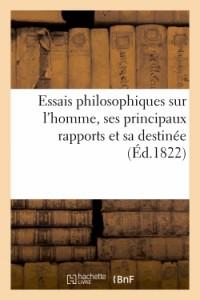 Essais Philosophiques Sur l'Homme, Ses Principaux Rapports et Sa Destinée, Fondes Sur l'Expérience