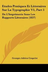 Etudes Pratiques Et Litteraires Sur La Typographie V1, Part 1: de L'Imprimerie Sous Les Rapports Litteraires (1837)