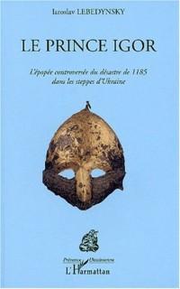 Prince igor (le) l'épopée controversee du desastre de1185 dans les steppes de l'