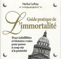 Guide pratique de l'immortalité : Trucs infaillibles et histoires vraies pour passer à coup sûr à la postérité