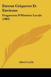 Etretat Criquetot Et Environs: Fragments D'Histoire Locale (1883)