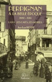 Perpignan à la Belle Epoque 1880-1914 : La rue, les cafés, les métiers
