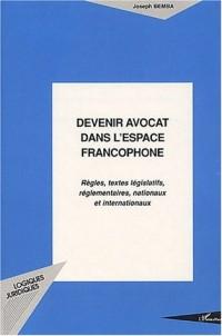 Devenir avocat dans l'espace francophone : Règles, textes législatifs, réglemantaires, nationaux et internationaux