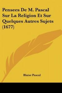 Pensees de M. Pascal Sur La Religion Et Sur Quelques Autres Sujets (1677)