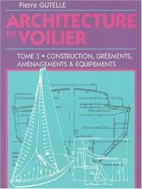 Architecture du voilier : Tome 3, Construction, gréements, aménagements et équipements