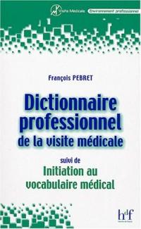 Dictionnaire professionnel de la visite médicale, suivi de Initiation au vocabulaire médical