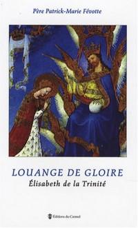 Louange de gloire : Elisabeth de la Trinité