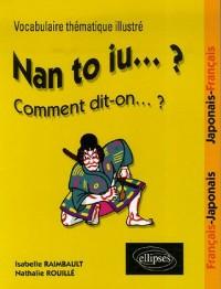 Nan to iu... ? Comment dit-on... ? : Vocabulaire thématique illustré - Français/Japonais, Japonais/Français