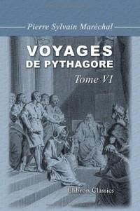 Voyages de Pythagore en égypte, dans la Chaldée, dans l'Inde, en Crète, à Sparte, en Sicile, à Rome, à Carthage, à Marseille et dans les Gaules: Suivis de ses lois politiques et morales. Tome 6