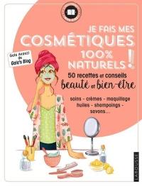 Je fais mes cosmétiques 100% naturels !: 50 recettes et conseils beauté et bien-être