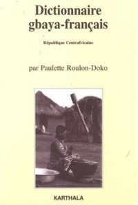 Dictionnaire gbaya-français : (République Centrafricaine), Suivi d'un dictionnaire des noms propres et d'un index français-gbaya