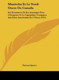 Manitoba Et Le Nord-Ouest Du Canada: Ses Ressources Et Ses Avantages Pour L'Emigrant Et Le Capitaliste, Compares Aux Etats Americains de L'Ouest (1874
