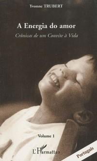 A Energia do amor : Cronicas de um Convite à Vida Volume 1