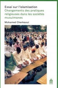 Essai sur l'islamisation : Changements des pratiques religieuses dans les sociétés musulmanes