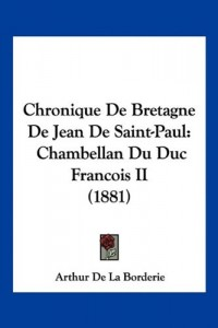 Chronique de Bretagne de Jean de Saint-Paul: Chambellan Du Duc Francois II (1881)