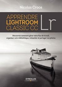 Apprendre Lightroom Classic CC: Découvrez comment gérer votre flux de travail, organiser votre bibliothèque, retoucher et partager vos photos