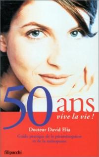 50 ANS VIVE LA VIE ! Guide pratique de la périménopause et de la ménopause