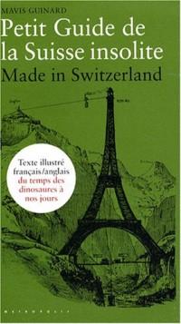 Petit Guide de la Suisse insolite : Made in Switzerland, guide français-anglais illustré du temps des dinosaures à nos jours