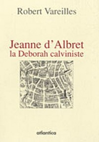 JEANNE D'ALBRET, la deborah calviniste