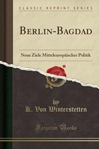 Berlin-Bagdad: Neue Ziele Mitteleuropäischer Politik (Classic Reprint)