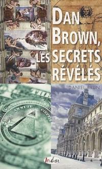 Dan Brown, les secrets révélés : Sociétés secrètes, puissances occultes, architecture sacrée, signes et messages codés...