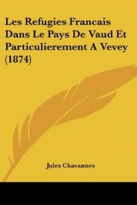 Les Refugies Francais Dans Le Pays de Vaud Et Particulierement a Vevey (1874)