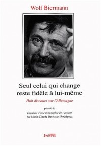 Seul celui qui change reste fidèle à lui-même. Huit discours sur l'Allemagne Précédé de Esquisse d'une biographie de l'auteur Marie-Claude Deshayes-Rodriguez