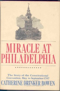 Miracle at Philadelphia : The story of the Constitutional Convention May to September 1787, by Catherine Drinker Bowen