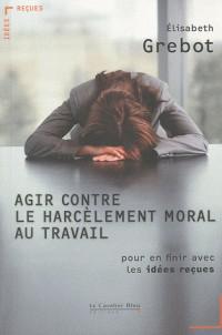 Agir contre le harcèlement moral au travail - Pour en finir avec les idées reçues