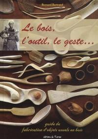 Le bois, l'outil, le geste ... l'objet bois ! : Guide pratique de fabrication d'objets usuels en bois