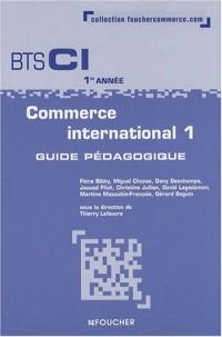 Commerce international 1 BTS CI 1re année : Guide pédagogique (Ancienne Edition)