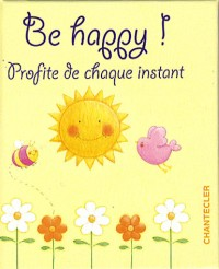 Be happy ! : Profite de chaque instant