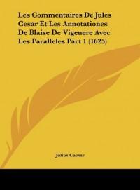Les Commentaires de Jules Cesar Et Les Annotationes de Blaise de Vigenere Avec Les Paralleles Part 1 (1625)