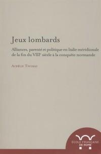 Jeux lombards : Alliances, parenté et politique en Italie méridionale de la fin du VIIIe siècle à la conquête normande