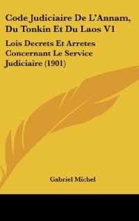 Code Judiciaire de L'Annam, Du Tonkin Et Du Laos V1: Lois Decrets Et Arretes Concernant Le Service Judiciaire (1901)