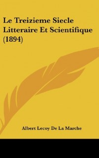 Le Treizieme Siecle Litteraire Et Scientifique (1894)