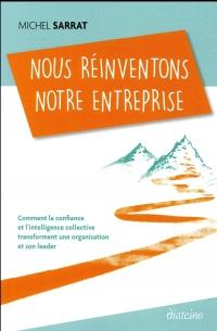 Nous réinventons notre entreprise: Comment la confiance et l'intelligence collective transforment une organisation et son leader