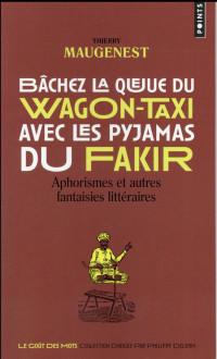 Bâchez la queue du wagon-taxi avec les pyjamas du Fakir - Aphorismes et autres fantaisies littéraire