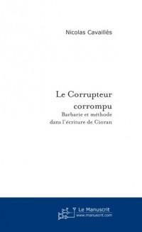 Le Corrupteur corrompu : Barbarie et méthode de l'écriture de Cioran